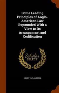 Some Leading Principles of Anglo-American Law Expounded with a View to Its Arrangement and Codification