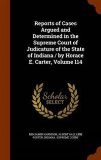 Reports of Cases Argued and Determined in the Supreme Court of Judicature of the State of Indiana / By Horace E. Carter, Volume 114