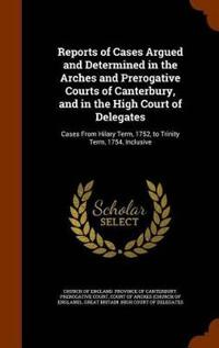 Reports of Cases Argued and Determined in the Arches and Prerogative Courts of Canterbury, and in the High Court of Delegates