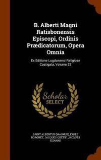 B. Alberti Magni Ratisbonensis Episcopi, Ordinis Praedicatorum, Opera Omnia