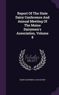 Report of the State Dairy Conference and Annual Meeting of the Maine Dairymen's Association, Volume 8