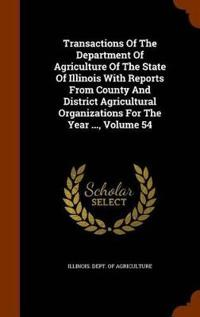 Transactions of the Department of Agriculture of the State of Illinois with Reports from County and District Agricultural Organizations for the Year ..., Volume 54