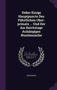 Ueber Einige Hauptpuncte Des Pabstlichen Ober-Primats ... Und Der Am Reichstage Anhangigen Nuntiensache