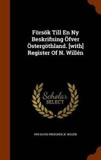 Forsok Till En NY Beskrifning Ofver Ostergothland. [With] Register of N. Willen