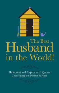 The Best Husband in the World: Humorous and Inspirational Quotes Celebrating the Perfect Partner