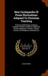New Cyclopaedia of Prose Illustrations Adapted to Christian Teaching