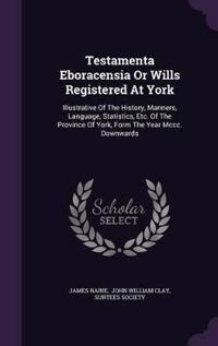 Testamenta Eboracensia or Wills Registered at York