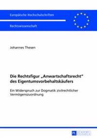 Die Rechtsfigur «anwartschaftsrecht» Des Eigentumsvorbehaltskaeufers: Ein Widerspruch Zur Dogmatik Zivilrechtlicher Vermoegenszuordnung
