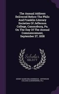 The Annual Address Delivered Before the Philo and Franklin Literary Societies of Jefferson College, Canonsburg, Pa. on the Day of the Annual Commencement, September 27, 1838