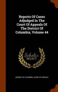 Reports of Cases Adjudged in the Court of Appeals of the District of Columbia, Volume 44