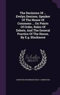 The Decisions of ... Evelyn Denison, Speaker of the House of Commons ... on Points of Order, Rules of Debate, and the General Practice of the House, by E.G. Blackmore