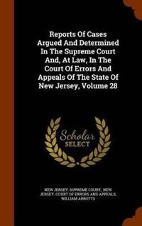 Reports of Cases Argued and Determined in the Supreme Court And, at Law, in the Court of Errors and Appeals of the State of New Jersey, Volume 28