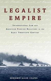 Legalist Empire: International Law and American Foreign Relations in the Early Twentieth Century