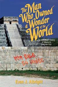The Man Who Owned a Wonder of the World: The Gringo History of Mexico's Chichen Itza