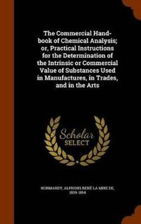 The Commercial Hand-Book of Chemical Analysis; Or, Practical Instructions for the Determination of the Intrinsic or Commercial Value of Substances Used in Manufactures, in Trades, and in the Arts