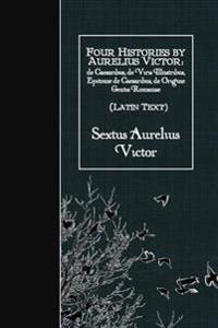 Four Histories by Aurelius Victor (Latin Text): de Caesaribus, de Viris Illustribus, Epitome de Caesaribus, de Origine Gentis Romanae
