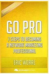Go Pro: 7 Steps to Becoming a Network Marketing Professional: By Eric Worre Unofficial & Independent Summary & Analysis