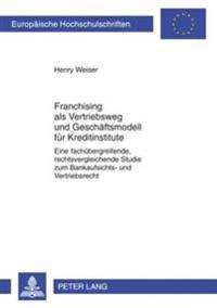 Franchising ALS Vetriebsweg Und Geschaeftsmodell Fuer Kreditinstitute: Eine Fachuebergreifende, Rechtsvergleichende Studie Zum Bankaufsichts- Und Vert