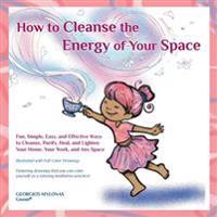 How to Cleanse the Energy of Your Space: Fun, Simple, Easy, and Effective Ways to Cleanse, Purify, Heal, and Lighten Your Home, Your Work, and Any Spa