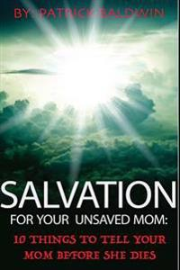 Salvation for Your Unsaved Mom: 10 Things to Tell Your Mom Before She Dies