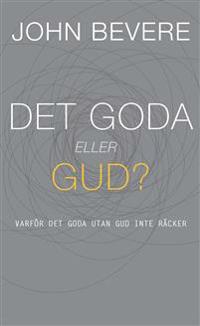 Det goda eller Gud? : varför det goda utan Gud inte räcker