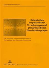 Dolmetschen Bei Polizeilichen Vernehmungen Und Grenzpolizeilichen Einreisebefragungen: Eine Explorative Translationswissenschaftliche Untersuchung Zum