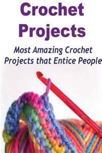 Crochet Projects: Most Amazing Crochet Projects That Entice People: Crochet, Crochet for Beginners, How to Crochet, Crochet Patterns, Cr