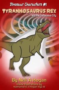 Tyrannosaurus Rex and the Cretaceous City. Dinosaur Characters 1: A Story from the First Civilisation 66 Million Years Ago.