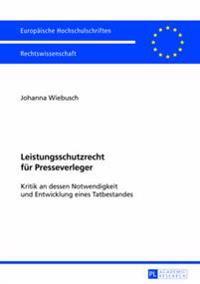 Leistungsschutzrecht Fuer Presseverleger: Kritik an Dessen Notwendigkeit Und Entwicklung Eines Tatbestandes