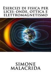 Esercizi Di Fisica Per Licei: Onde, Ottica E Elettromagnetismo