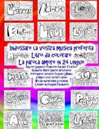 Indossare La Vostra Musica Preferita Libro Da Colorare La Parola Amore in 24 Lingue: Inglese Spagnolo Francese Italiano Tedesco Olandese Maori Danese