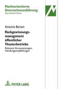Rueckgewinnungsmanagement Oeffentlicher Theaterbetriebe: Relevanz, Voraussetzungen, Handlungsempfehlungen