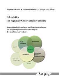 E-Logistics Fur Regionale Guterverteilerverkehre: Konzeptionelle Grundlagen Und Praxisanwendungen Zur Steigerung Der Wettbewerbsfahigkeit Des Kombinie