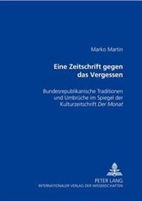 «eine Zeitschrift Gegen Das Vergessen»: Bundesrepublikanische Traditionen Und Umbrueche Im Spiegel Der Kulturzeitschrift «der Monat»