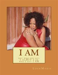 I Am: Not Who You Say- I Am-But- I Am Who I Say- I Am