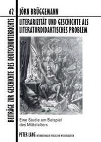 Literarizitaet Und Geschichte ALS Literaturdidaktisches Problem: Eine Studie Am Beispiel Des Mittelalters