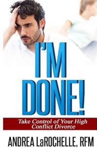 I'm Done!: Take Control of Your High Conflict Divorce