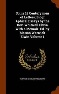 Some 18 Century Men of Letters; Biogr Aphical Essays by the REV. Whitwell Elwin with a Memoir. Ed. by His Son Warwick Elwin Volume 1