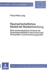 Raumwirtschaftliches Modell Der Stadtentwicklung: Eine Rechnergestuetzte Analyse ALS Entscheidungshilfe Fuer Die Kommunale Wirtschafts- Und Entwicklun
