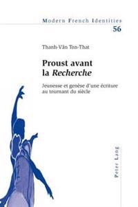 Proust Avant La Recherche: Jeunesse Et Genese D'Une Ecriture Au Tournant Du Siecle