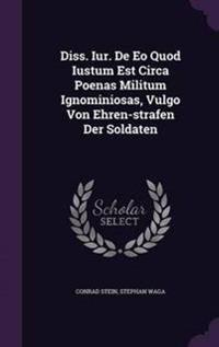 Diss. Iur. de EO Quod Iustum Est Circa Poenas Militum Ignominiosas, Vulgo Von Ehren-Strafen Der Soldaten