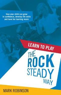 Learn To Play The Rocksteady Way: How your child can grow in confidence, develop life skills and have fun learning music