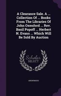 A Clearance Sale. a ... Collection of ... Books from the Libraries of John Oxenford ... REV. Basil Popoff ... Herbert N. Evans ... Which Will Be Sold by Auction