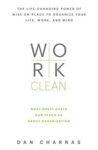 Work clean - the life-changing power of mise-en-place to organize your life