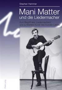 Mani Matter Und Die Liedermacher: Zum Begriff Des 'Liedermachers' Und Zu Matters Kunst Des Autoren-Liedes
