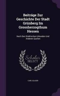 Beitrage Zur Geschichte Der Stadt Grunberg Im Grossherzogthum Hessen
