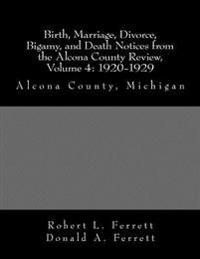 Birth, Marriage, Divorce, Bigamy, and Death Notices from the Alcona County Review, Volume 4: 1920-1929: Alcona County, Michigan