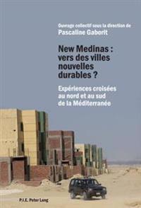 New Medinas: Vers Des Villes Nouvelles Durables ?: Experiences Croisees Au Nord Et Au Sud de La Mediterranee