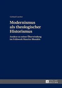 Modernismus ALS Theologischer Historismus: Ansaetze Zu Seiner Ueberwindung Im Fruehwerk Maurice Blondels- 2., Ueberarbeitete Auflage