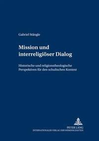 Mission Und Interreligioeser Dialog: Historische Und Religionstheologische Perspektiven Fuer Den Schulischen Kontext